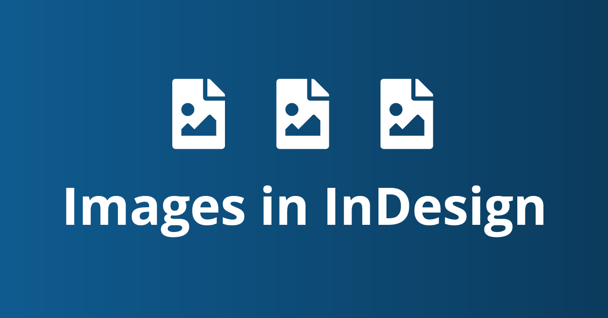 InDesign: How to Insert Images in your Document (plus extra tips)
